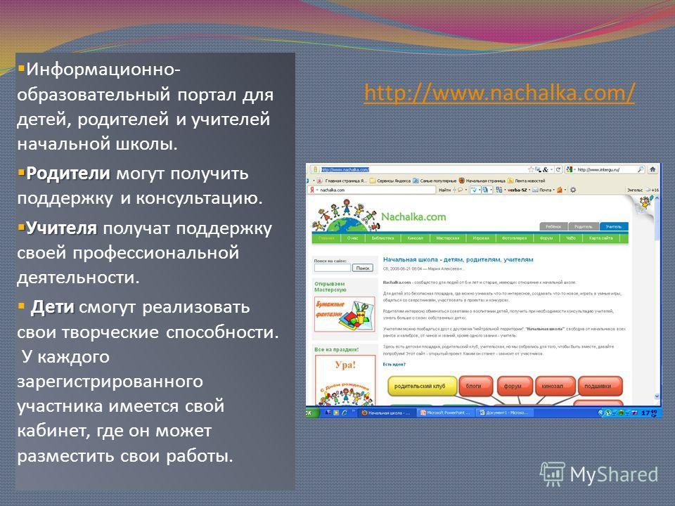 http://www.nachalka.com/ Информационно- образовательный портал для детей, родителей и учителей начальной школы. Родители Родители могут получить поддержку и консультацию. Учителя Учителя получат поддержку своей профессиональной деятельности. Дети Дет