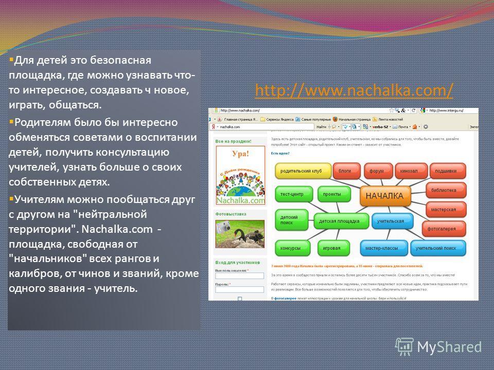 http://www.nachalka.com/ Для детей это безопасная площадка, где можно узнавать что- то интересное, создавать ч новое, играть, общаться. Родителям было бы интересно обменяться советами о воспитании детей, получить консультацию учителей, узнать больше