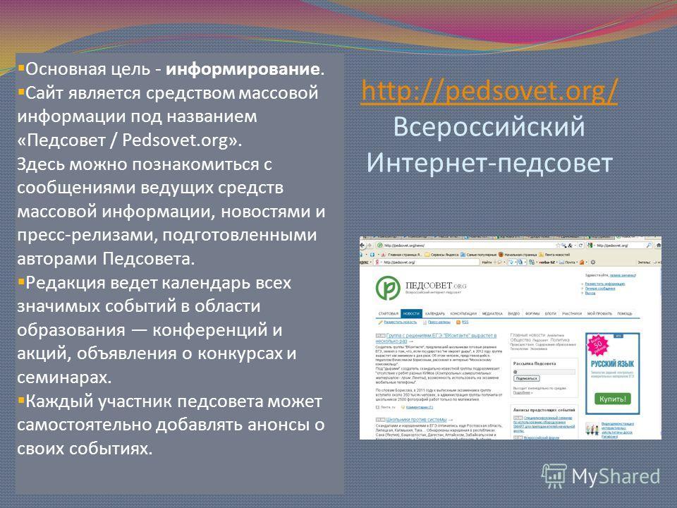 http://pedsovet.org/ http://pedsovet.org/ Всероссийский Интернет-педсовет Основная цель - информирование. Сайт является средством массовой информации под названием «Педсовет / Pedsovet.org». Здесь можно познакомиться с сообщениями ведущих средств мас