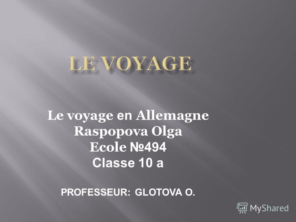 Le voyage en Allemagne Raspopova Olga Ecole 494 Classe 10 a PROFESSEUR: GLOTOVA O.