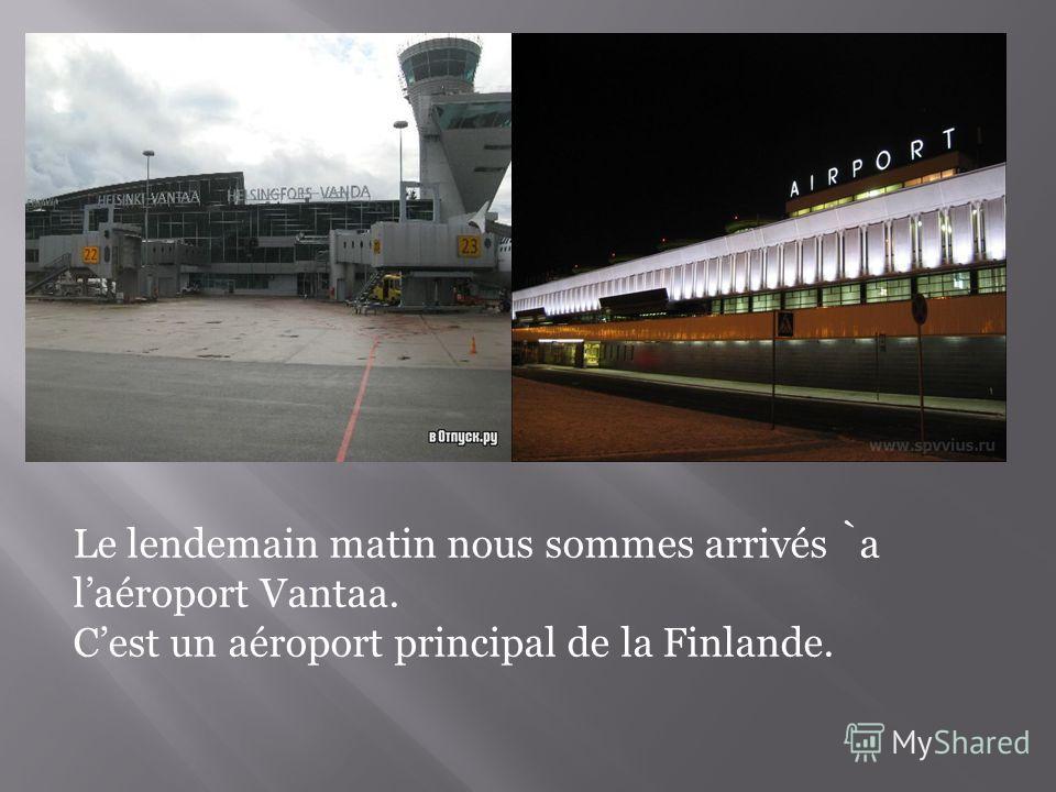 Le lendemain matin nous sommes arrivés a laéroport Vantaa. Cest un aéroport principal de la Finlande.