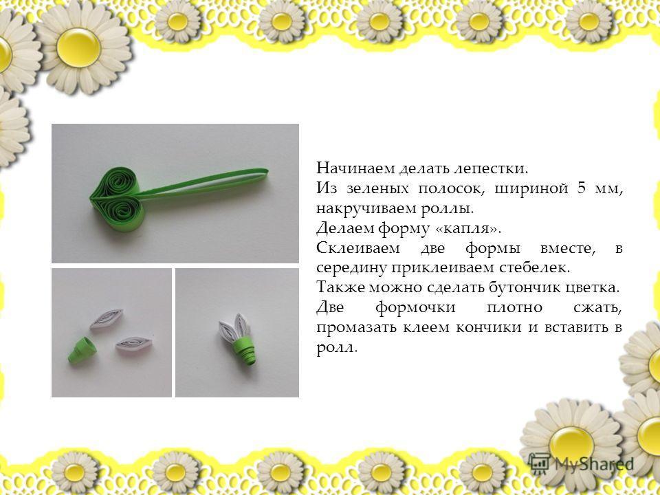 Начинаем делать лепестки. Из зеленых полосок, шириной 5 мм, накручиваем роллы. Делаем форму «капля». Склеиваем две формы вместе, в середину приклеиваем стебелек. Также можно сделать бутончик цветка. Две формочки плотно сжать, промазать клеем кончики
