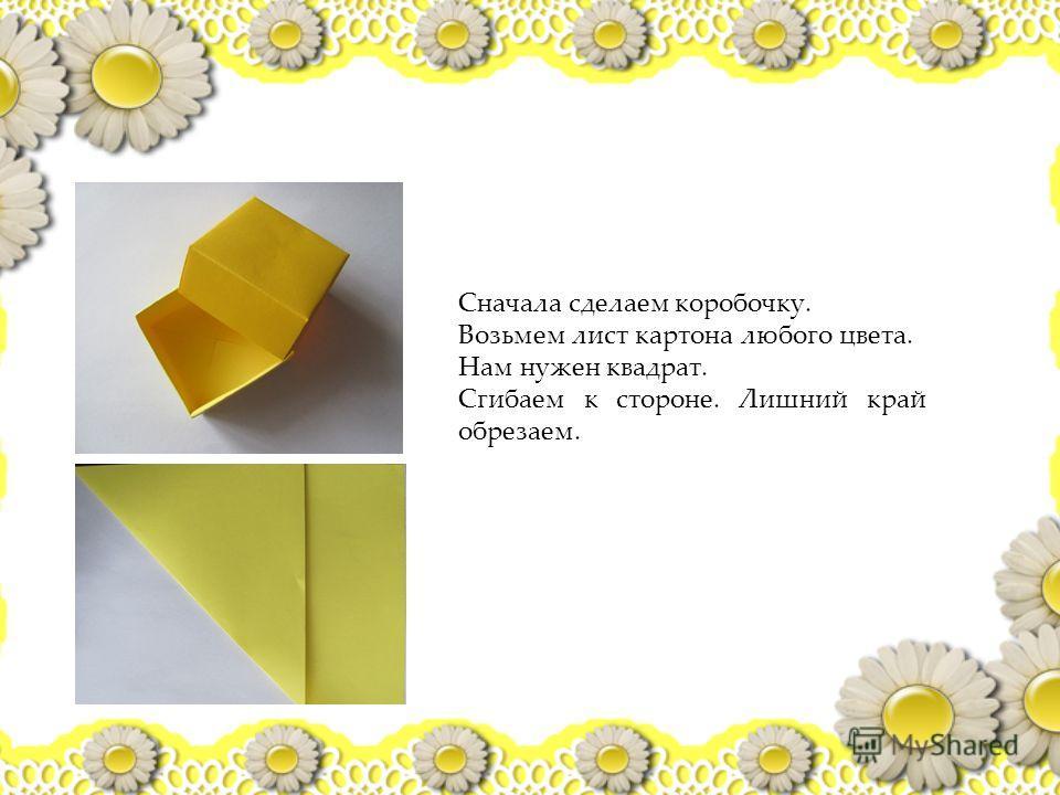 Сначала сделаем коробочку. Возьмем лист картона любого цвета. Нам нужен квадрат. Сгибаем к стороне. Лишний край обрезаем.