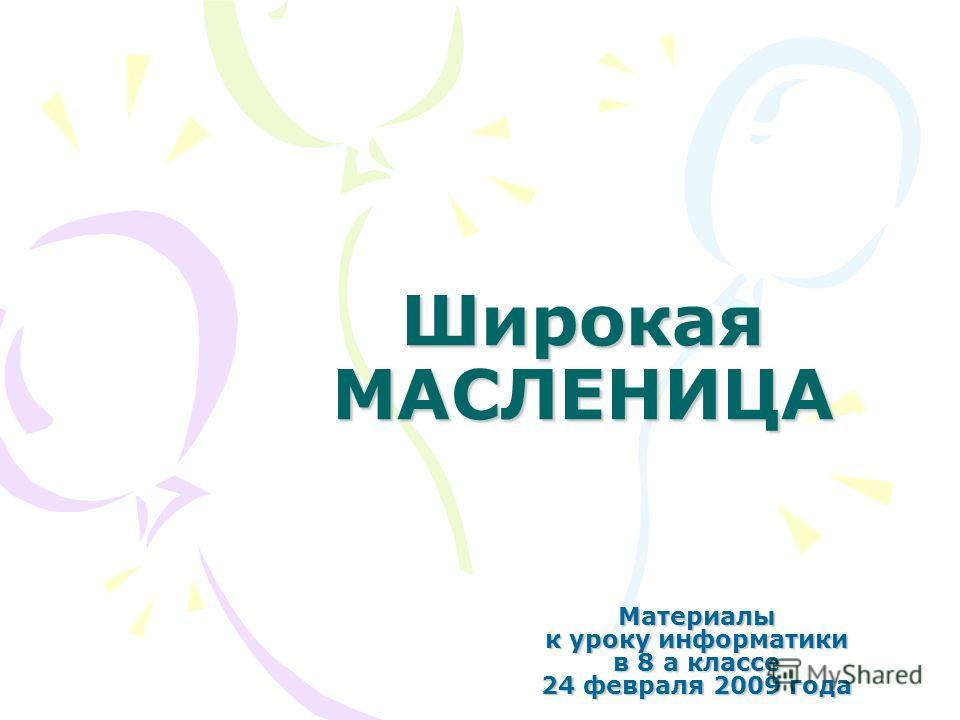 Широкая МАСЛЕНИЦА Материалы к уроку информатики в 8 а классе 24 февраля 2009 года