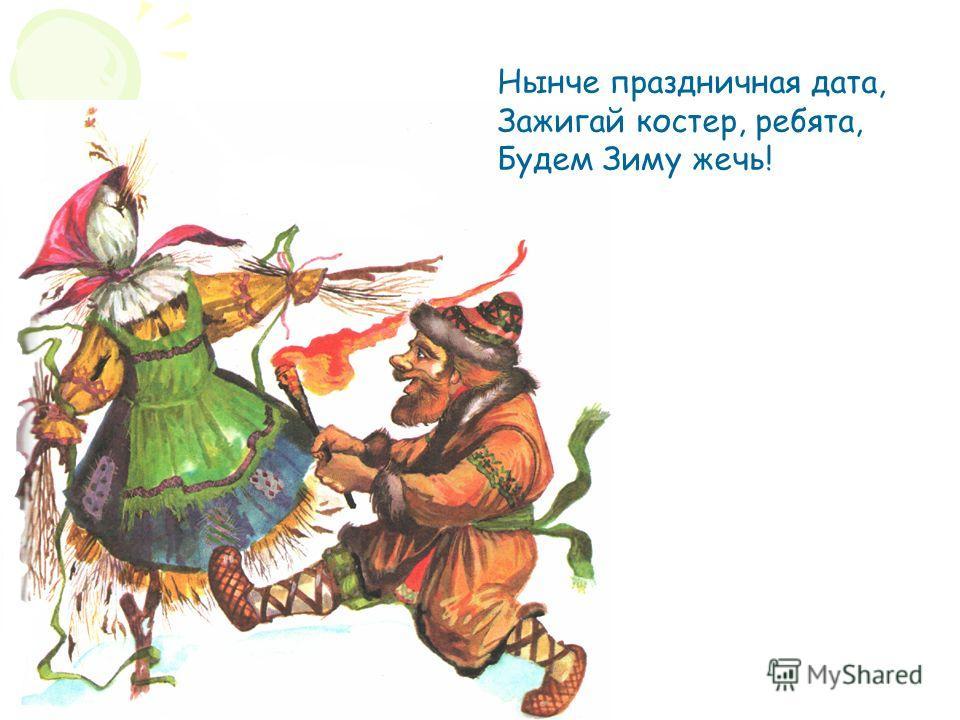 Нынче праздничная дата, Зажигай костер, ребята, Будем Зиму жечь!
