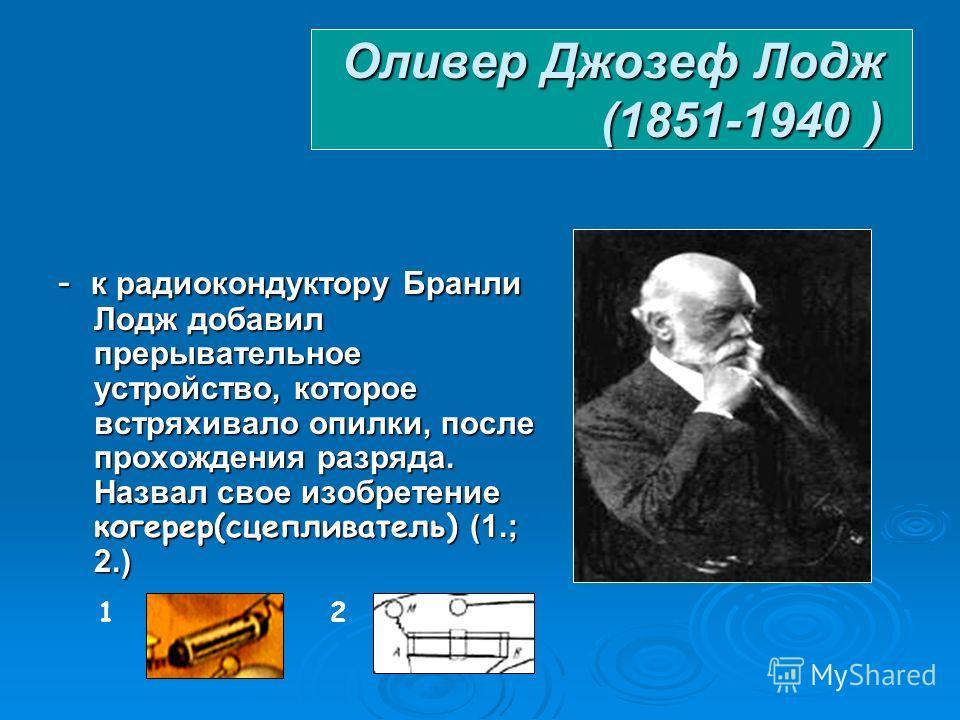 Эдуард Юджин Десаир Бранли (1844–1940) - 1890 – сконструировал индикатор электромагнитных волн – радиокондуктор(«датчик Бранли»)