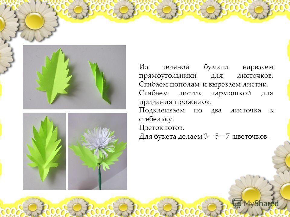 Из зеленой бумаги нарезаем прямоугольники для листочков. Сгибаем пополам и вырезаем листик. Сгибаем листик гармошкой для придания прожилок. Подклеиваем по два листочка к стебельку. Цветок готов. Для букета делаем 3 – 5 – 7 цветочков.