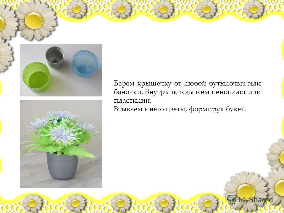 Берем крышечку от любой бутылочки или баночки. Внутрь вкладываем пенопласт или пластилин. Втыкаем в него цветы, формируя букет.