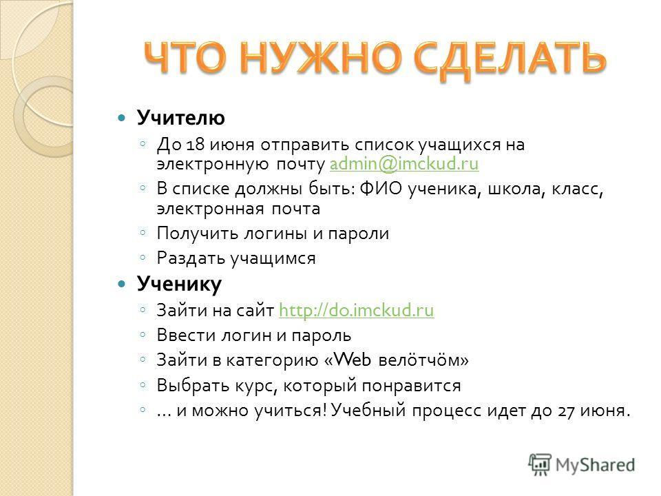 Учителю До 18 июня отправить список учащихся на электронную почту admin@imckud.ruadmin@imckud.ru В списке должны быть : ФИО ученика, школа, класс, электронная почта Получить логины и пароли Раздать учащимся Ученику Зайти на сайт http://do.imckud.ruht
