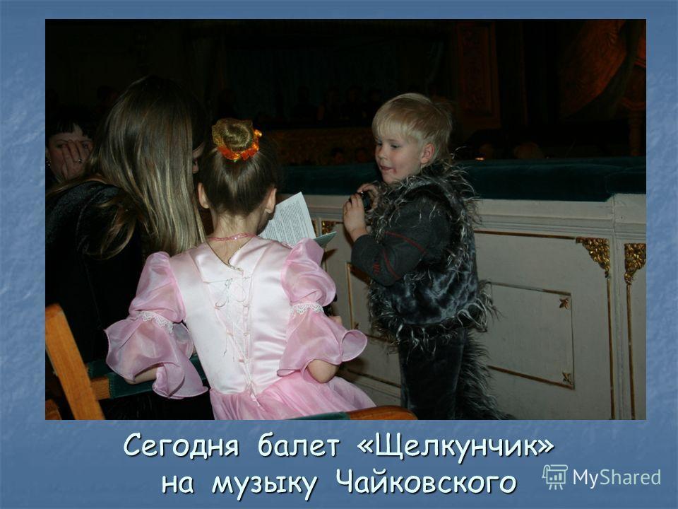 Сегодня балет «Щелкунчик» на музыку Чайковского