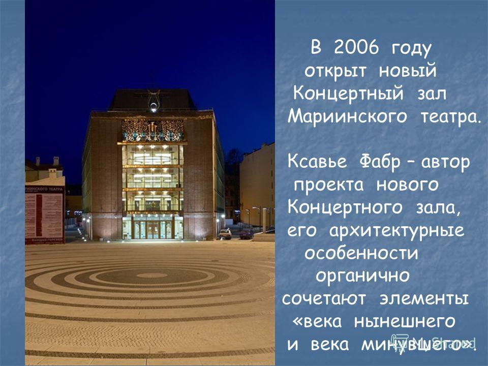 В 2006 году открыт новый Концертный зал Мариинского театра. Ксавье Фабр – автор проекта нового Концертного зала, его архитектурные особенности органично сочетают элементы «века нынешнего и века минувшего».