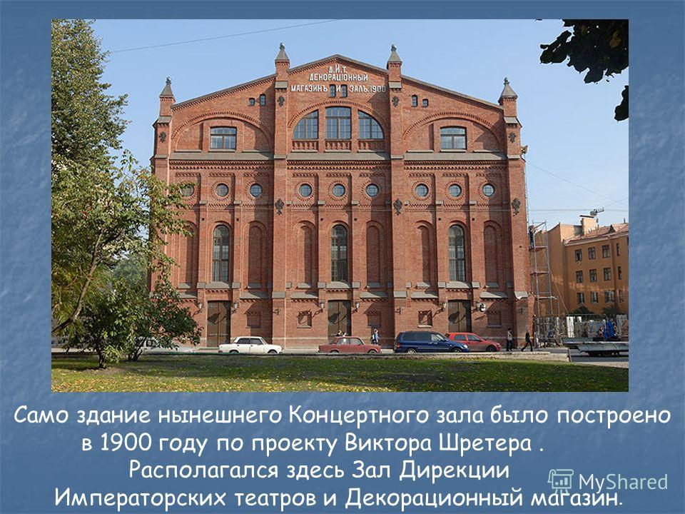 Само здание нынешнего Концертного зала было построено в 1900 году по проекту Виктора Шретера. Располагался здесь Зал Дирекции Императорских театров и Декорационный магазин.