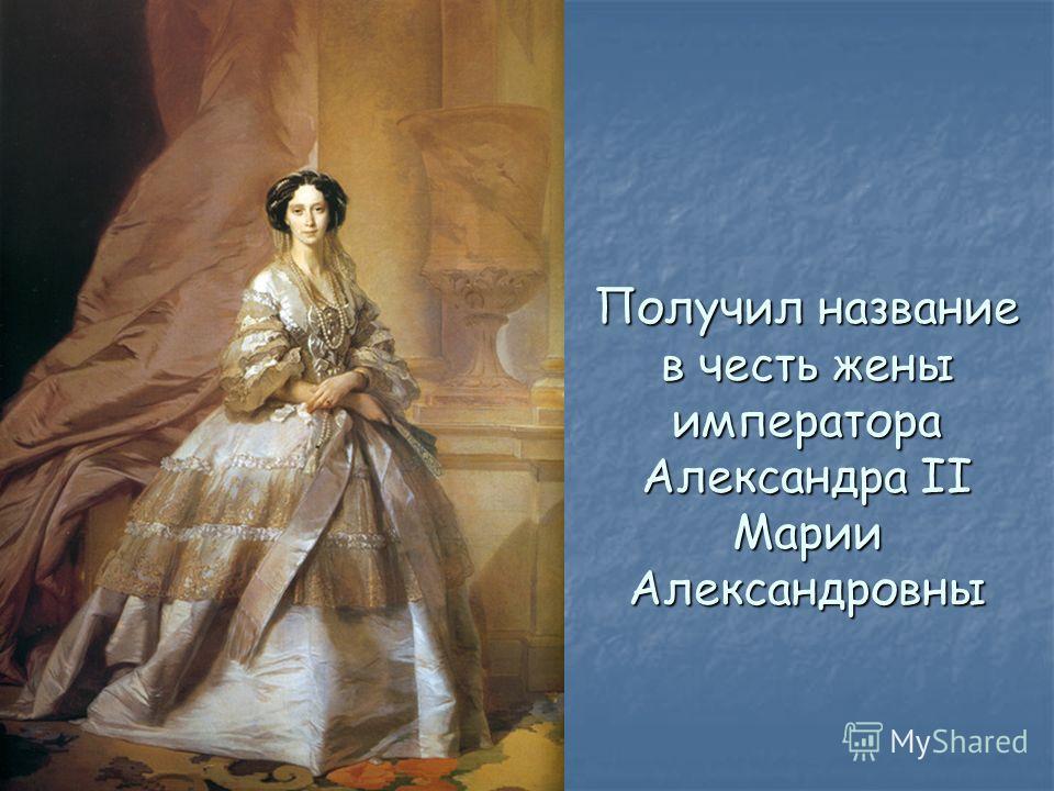 Получил название в честь жены императора Александра II Марии Александровны