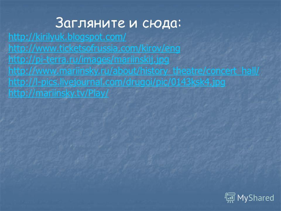 Загляните и сюда: http://kirilyuk.blogspot.com/ http://www.ticketsofrussia.com/kirov/eng http://pi-terra.ru/images/mariinskij.jpg http://www.mariinsky.ru/about/history_theatre/concert_hall/ http://l-pics.livejournal.com/drugoi/pic/0143ksk4.jpg http:/