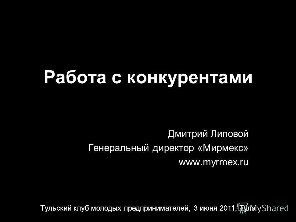 Работа с конкурентами Дмитрий Липовой Генеральный директор «Мирмекс» www.myrmex.ru Тульский клуб молодых предпринимателей, 3 июня 2011, Тула