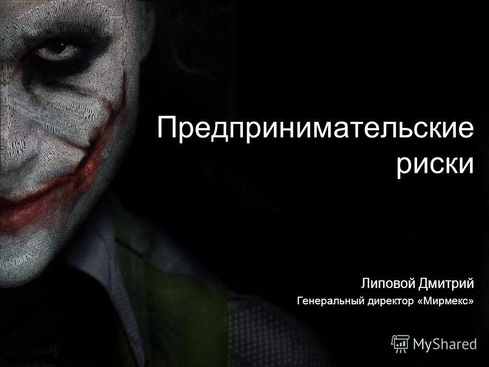 Предпринимательские риски Липовой Дмитрий Генеральный директор «Мирмекс»