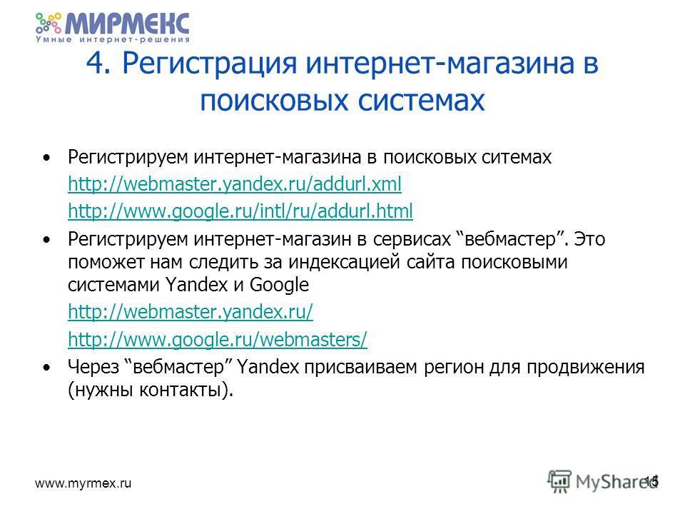 www.myrmex.ru 4. Регистрация интернет-магазина в поисковых системах Регистрируем интернет-магазина в поисковых ситемах http://webmaster.yandex.ru/addurl.xml http://www.google.ru/intl/ru/addurl.html Регистрируем интернет-магазин в сервисах вебмастер.