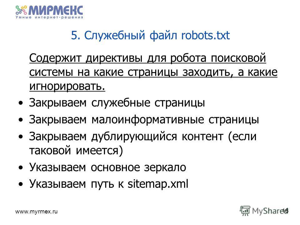 www.myrmex.ru 5. Служебный файл robots.txt Содержит директивы для робота поисковой системы на какие страницы заходить, а какие игнорировать. Закрываем служебные страницы Закрываем малоинформативные страницы Закрываем дублирующийся контент (если таков