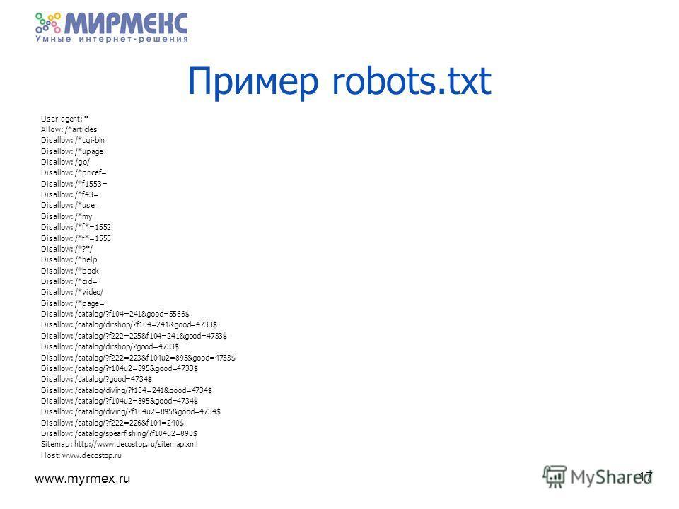 www.myrmex.ru Пример robots.txt 17 User-agent: * Allow: /*articles Disallow: /*cgi-bin Disallow: /*upage Disallow: /go/ Disallow: /*pricef= Disallow: /*f1553= Disallow: /*f43= Disallow: /*user Disallow: /*my Disallow: /*f*=1552 Disallow: /*f*=1555 Di