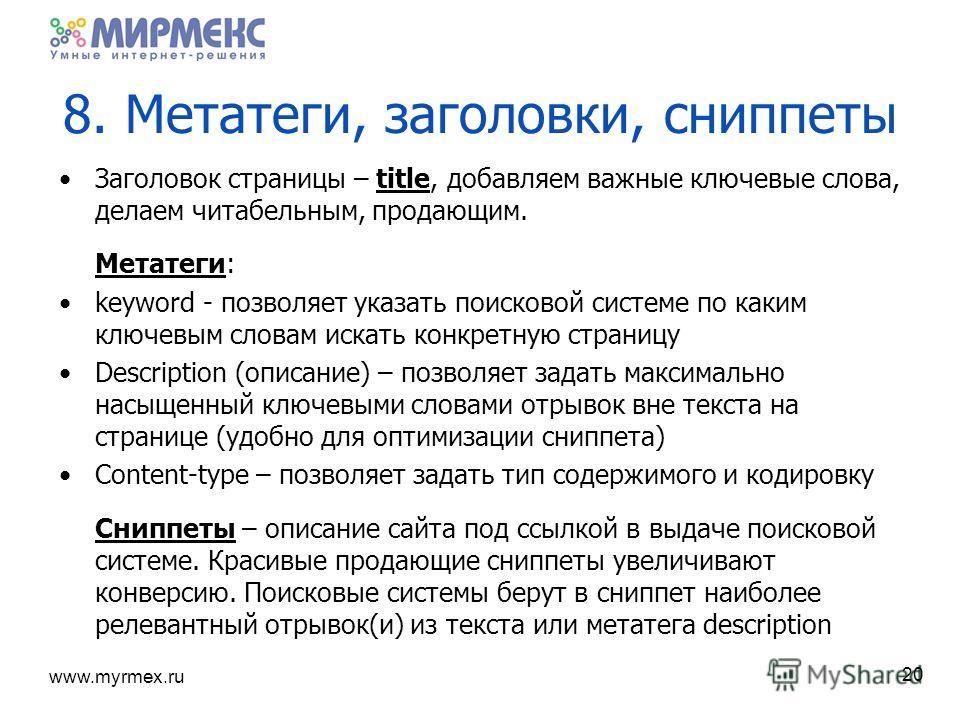 www.myrmex.ru 8. Метатеги, заголовки, сниппеты Заголовок страницы – title, добавляем важные ключевые слова, делаем читабельным, продающим. Метатеги: keyword - позволяет указать поисковой системе по каким ключевым словам искать конкретную страницу Des