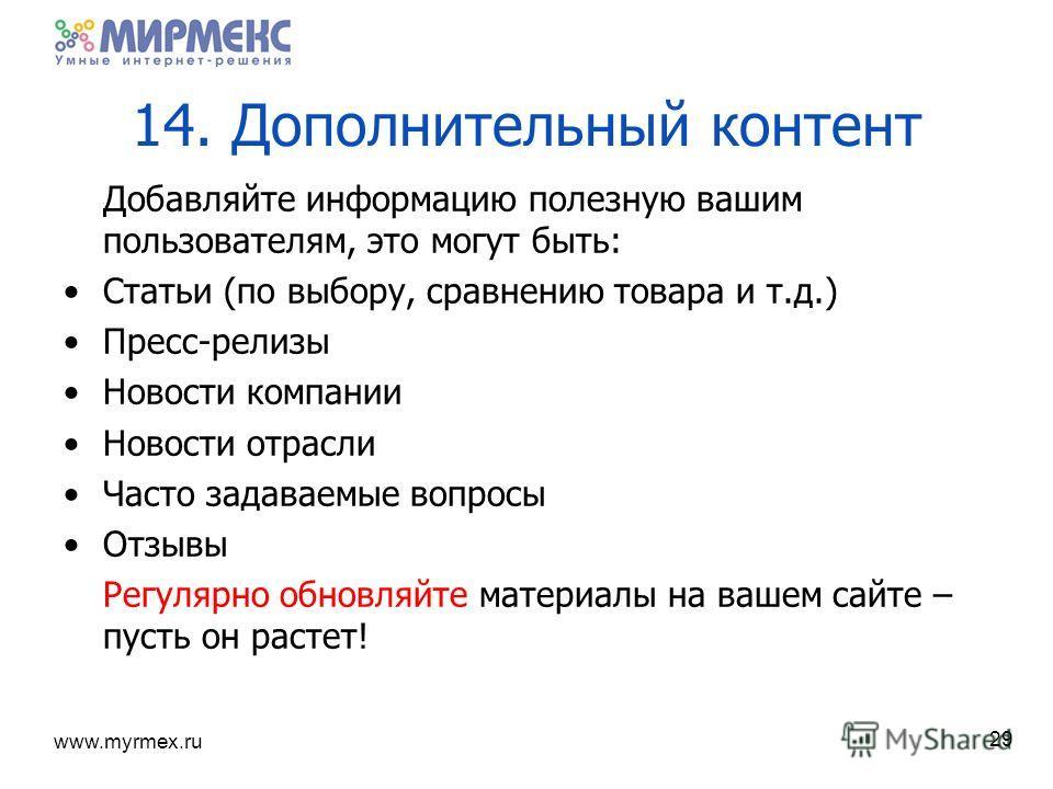www.myrmex.ru 14. Дополнительный контент Добавляйте информацию полезную вашим пользователям, это могут быть: Статьи (по выбору, сравнению товара и т.д.) Пресс-релизы Новости компании Новости отрасли Часто задаваемые вопросы Отзывы Регулярно обновляйт