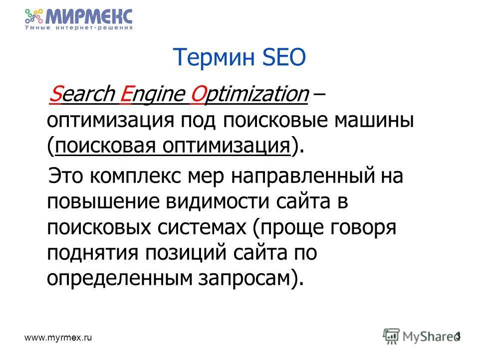 www.myrmex.ru 3 Search Engine Optimization – оптимизация под поисковые машины (поисковая оптимизация). Это комплекс мер направленный на повышение видимости сайта в поисковых системах (проще говоря поднятия позиций сайта по определенным запросам). Тер