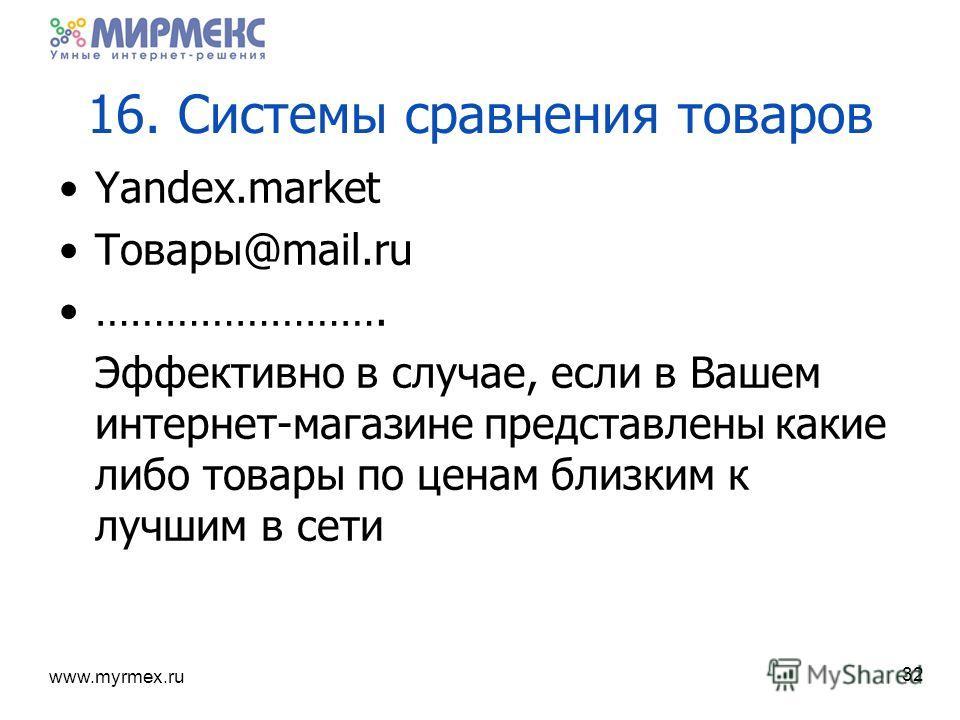 www.myrmex.ru 16. Системы сравнения товаров Yandex.market Товары@mail.ru ……………………. Эффективно в случае, если в Вашем интернет-магазине представлены какие либо товары по ценам близким к лучшим в сети 32
