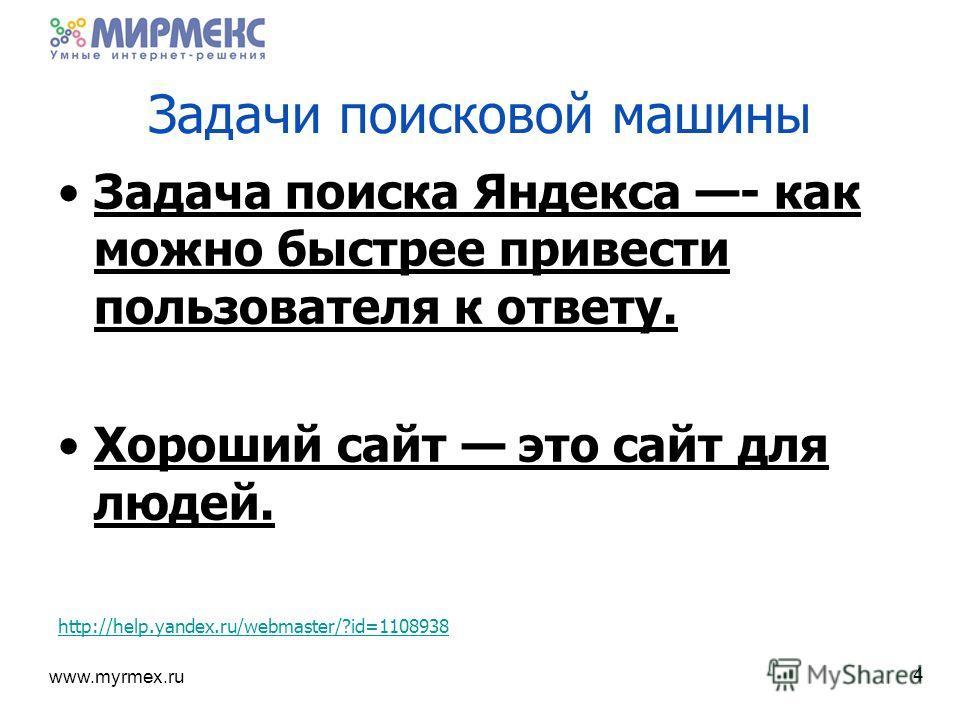 www.myrmex.ru Задачи поисковой машины Задача поиска Яндекса - как можно быстрее привести пользователя к ответу. Хороший сайт это сайт для людей. http://help.yandex.ru/webmaster/?id=1108938 4