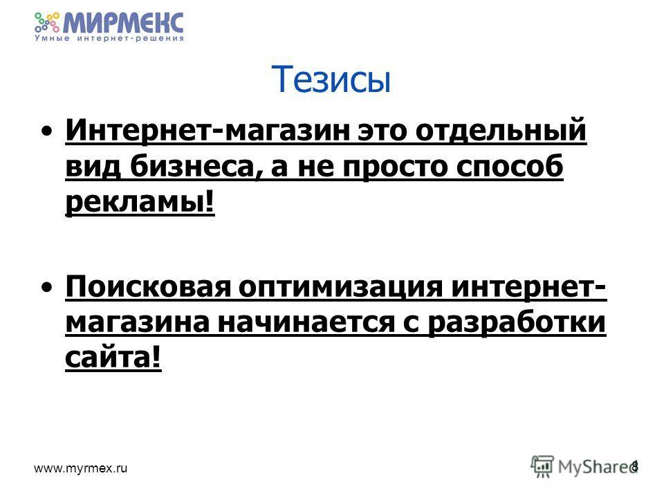 www.myrmex.ru Тезисы Интернет-магазин это отдельный вид бизнеса, а не просто способ рекламы! Поисковая оптимизация интернет- магазина начинается с разработки сайта! 8