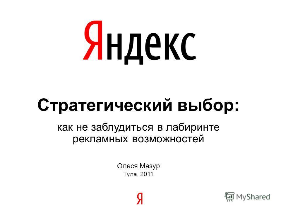 Стратегический выбор: как не заблудиться в лабиринте рекламных возможностей Олеся Мазур Тула, 2011