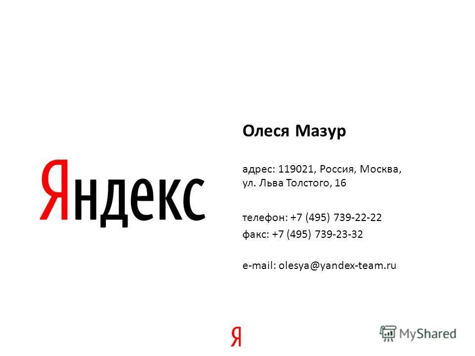 Олеся Мазур адрес: 119021, Россия, Москва, ул. Льва Толстого, 16 телефон: +7 (495) 739-22-22 факс: +7 (495) 739-23-32 e-mail: olesya@yandex-team.ru