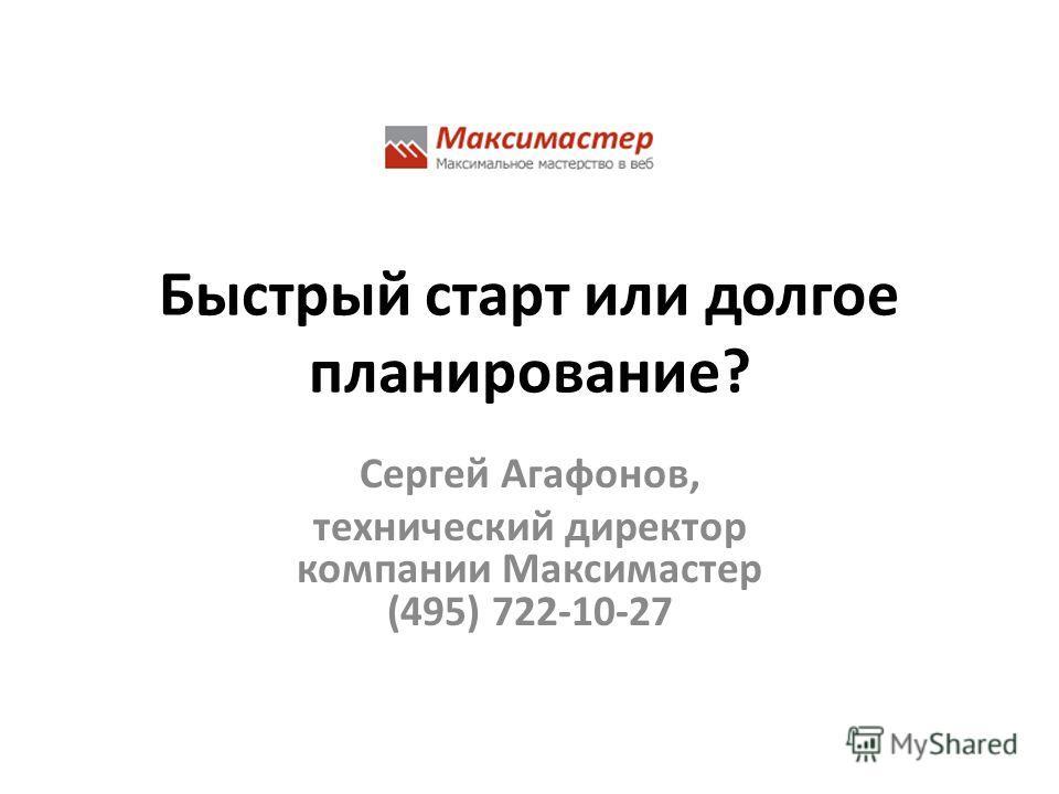 Быстрый старт или долгое планирование? Сергей Агафонов, технический директор компании Максимастер (495) 722-10-27