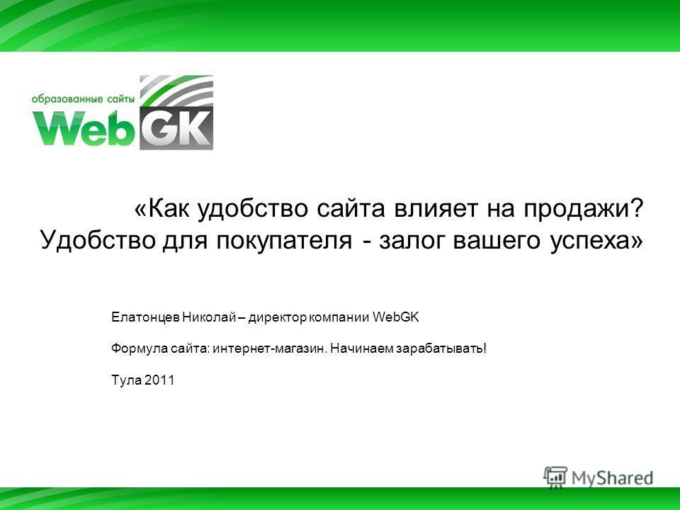 «Как удобство сайта влияет на продажи? Удобство для покупателя - залог вашего успеха» Елатонцев Николай – директор компании WebGK Формула сайта: интернет-магазин. Начинаем зарабатывать! Тула 2011