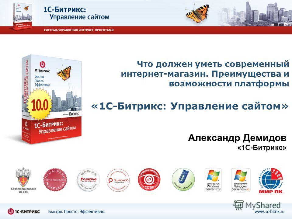 Что должен уметь современный интернет-магазин. Преимущества и возможности платформы «1С-Битрикс: Управление сайтом» Александр Демидов «1С-Битрикс»