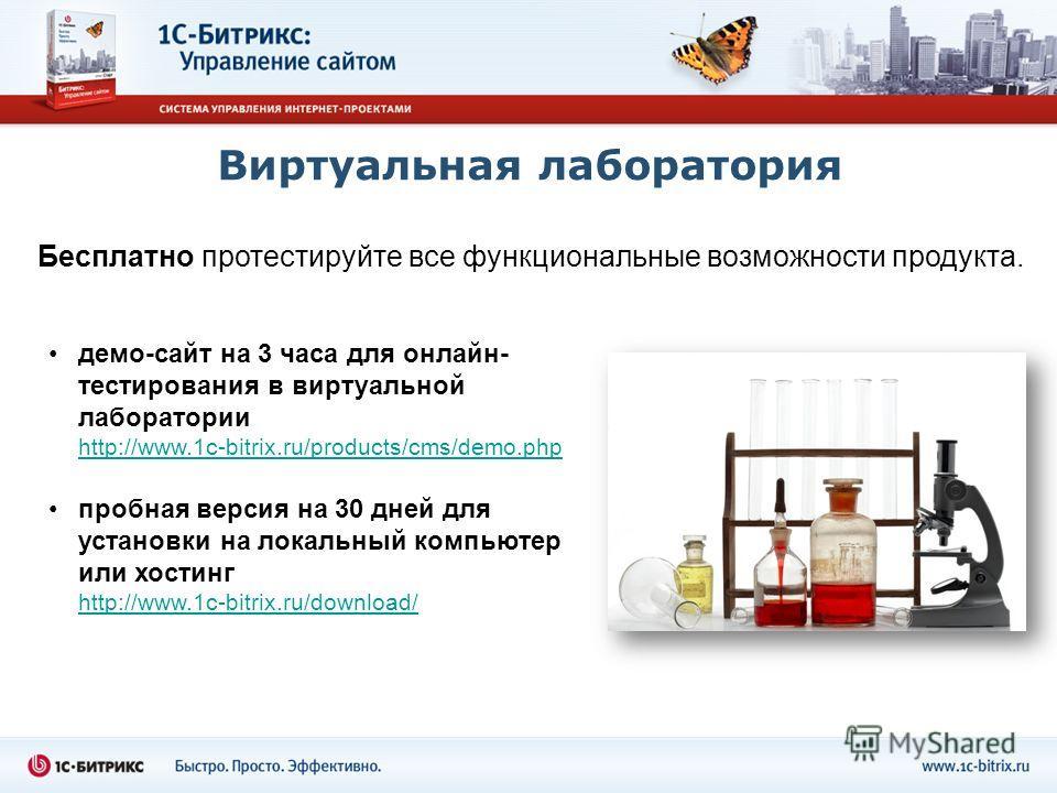 Виртуальная лаборатория демо-сайт на 3 часа для онлайн- тестирования в виртуальной лаборатории http://www.1c-bitrix.ru/products/cms/demo.php пробная версия на 30 дней для установки на локальный компьютер или хостинг http://www.1c-bitrix.ru/download/