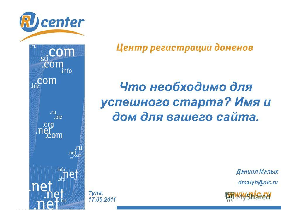Тула, 17.05.2011 Что необходимо для успешного старта? Имя и дом для вашего сайта. Даниил Малых dmalyh@nic.ru