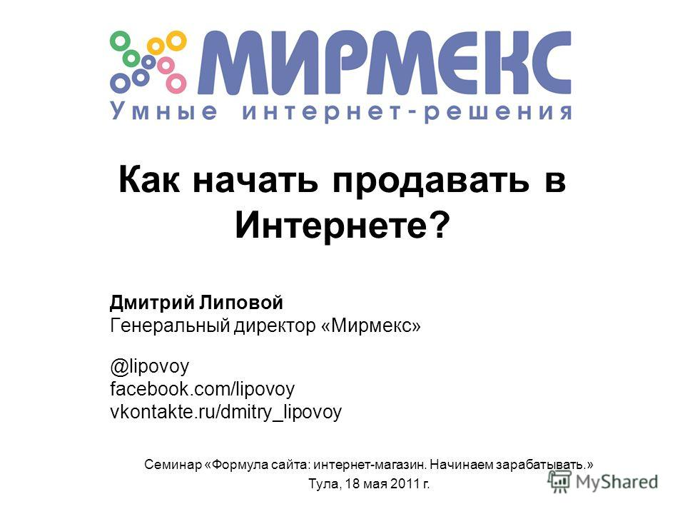Как начать продавать в Интернете? Дмитрий Липовой Генеральный директор «Мирмекс» @lipovoy facebook.com/lipovoy vkontakte.ru/dmitry_lipovoy Семинар «Формула сайта: интернет-магазин. Начинаем зарабатывать.» Тула, 18 мая 2011 г.