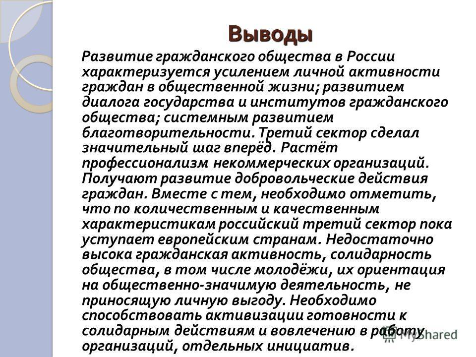 Выводы Развитие гражданского общества в России характеризуется усилением личной активности граждан в общественной жизни ; развитием диалога государства и институтов гражданского общества ; системным развитием благотворительности. Третий сектор сделал