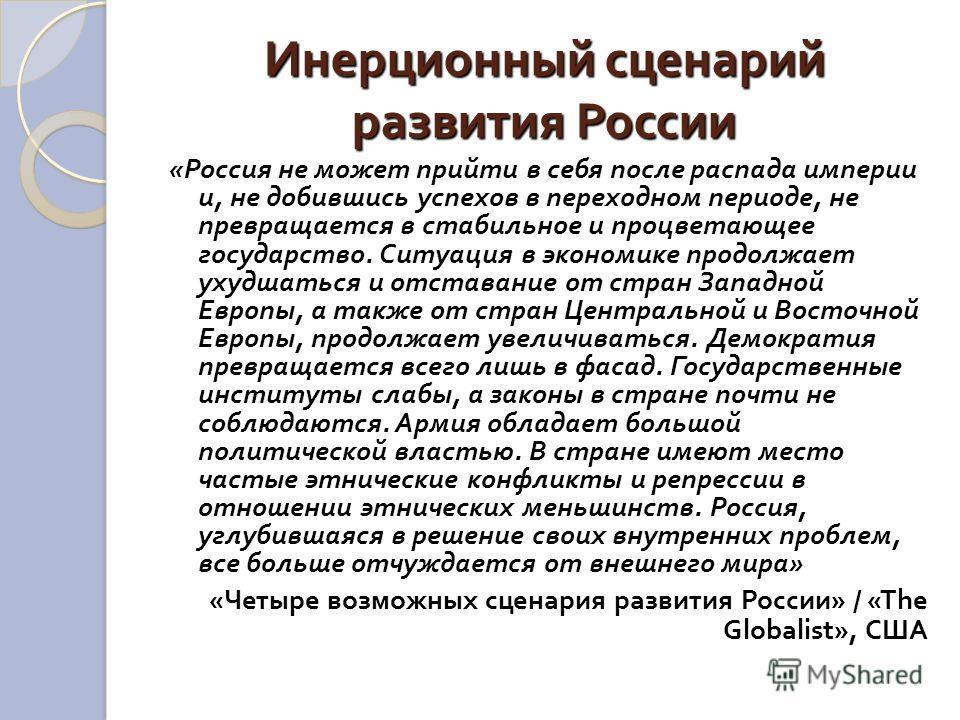 Инерционный сценарий развития России « Россия не может прийти в себя после распада империи и, не добившись успехов в переходном периоде, не превращается в стабильное и процветающее государство. Ситуация в экономике продолжает ухудшаться и отставание