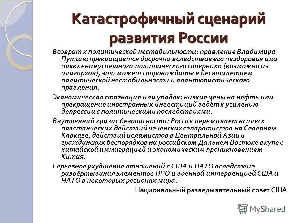 Катастрофичный сценарий развития России Возврат к политической нестабильности : правление Владимира Путина прекращается досрочно вследствие его нездоровья или появления успешного политического соперника ( возможно из олигархов ), это может сопровожда