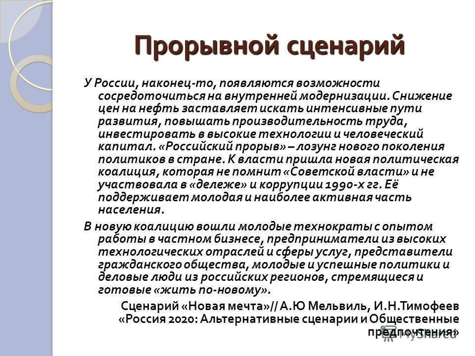 Прорывной сценарий У России, наконец - то, появляются возможности сосредоточиться на внутренней модернизации. Снижение цен на нефть заставляет искать интенсивные пути развития, повышать производительность труда, инвестировать в высокие технологии и ч