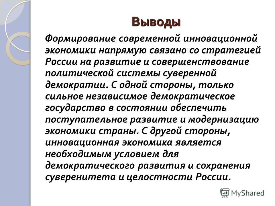 Выводы Формирование современной инновационной экономики напрямую связано со стратегией России на развитие и совершенствование политической системы суверенной демократии. С одной стороны, только сильное независимое демократическое государство в состоя
