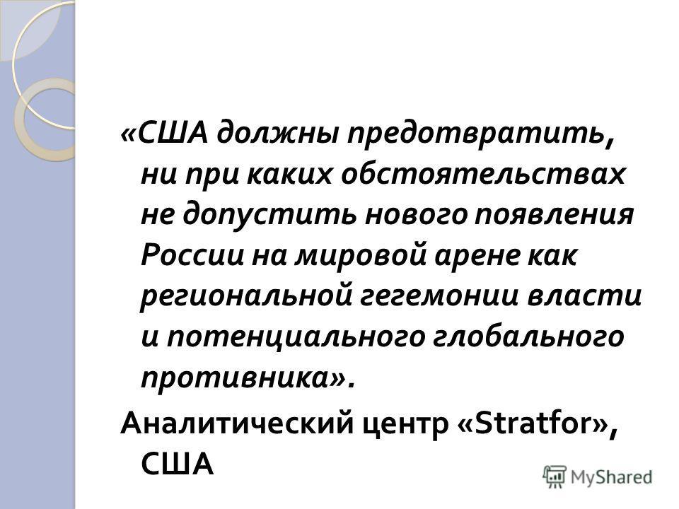 « США должны предотвратить, ни при каких обстоятельствах не допустить нового появления России на мировой арене как региональной гегемонии власти и потенциального глобального противника ». Аналитический центр «Stratfor», США