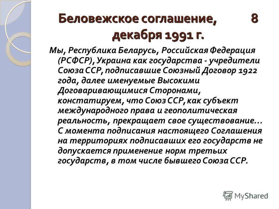 Беловежское соглашение, 8 декабря 1991 г. Мы, Республика Беларусь, Российская Федерация ( РСФСР ), Украина как государства - учредители Союза ССР, подписавшие Союзный Договор 1922 года, далее именуемые Высокими Договаривающимися Сторонами, констатиру