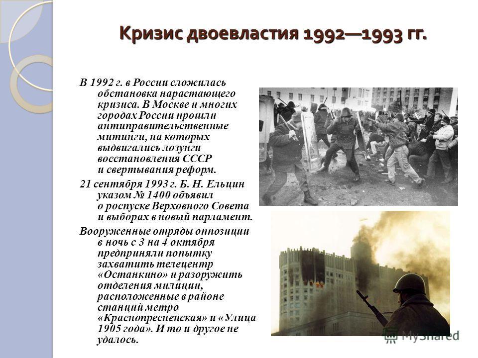 Кризис двоевластия 19921993 гг. В 1992 г. в России сложилась обстановка нарастающего кризиса. В Москве и многих городах России прошли антиправительственные митинги, на которых выдвигались лозунги восстановления СССР и свертывания реформ. 21 сентября