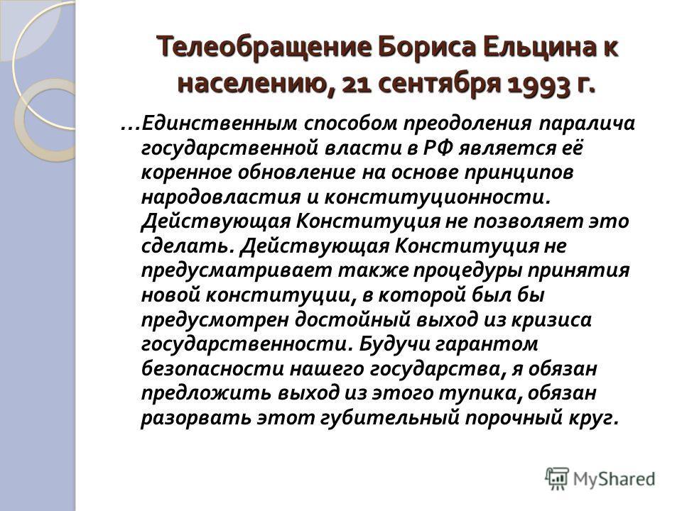 Телеобращение Бориса Ельцина к населению, 21 сентября 1993 г. … Единственным способом преодоления паралича государственной власти в РФ является её коренное обновление на основе принципов народовластия и конституционности. Действующая Конституция не п