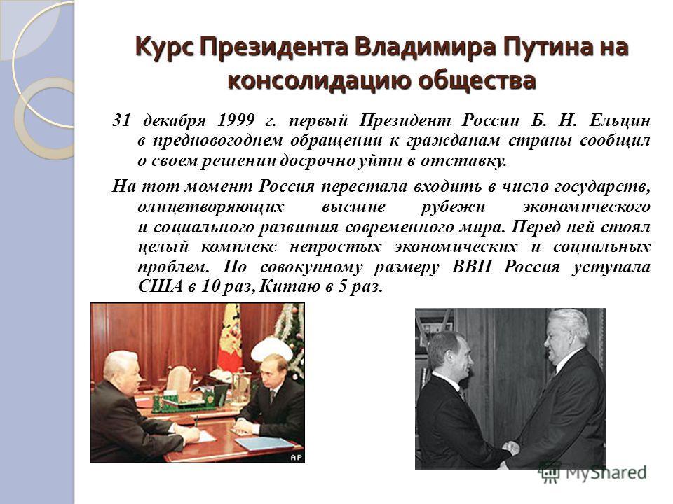 Курс Президента Владимира Путина на консолидацию общества 31 декабря 1999 г. первый Президент России Б. Н. Ельцин в предновогоднем обращении к гражданам страны сообщил о своем решении досрочно уйти в отставку. На тот момент Россия перестала входить в