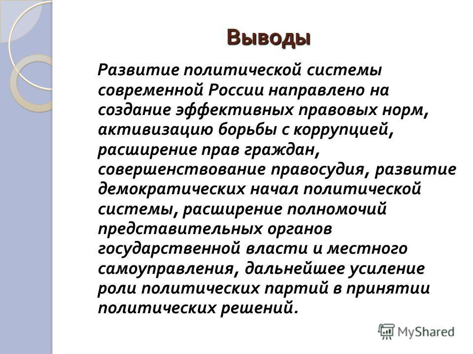Выводы Развитие политической системы современной России направлено на создание эффективных правовых норм, активизацию борьбы с коррупцией, расширение прав граждан, совершенствование правосудия, развитие демократических начал политической системы, рас
