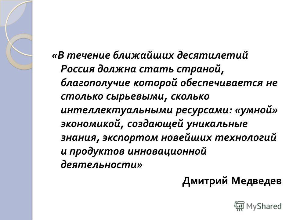 « В течение ближайших десятилетий Россия должна стать страной, благополучие которой обеспечивается не столько сырьевыми, сколько интеллектуальными ресурсами : « умной » экономикой, создающей уникальные знания, экспортом новейших технологий и продукто
