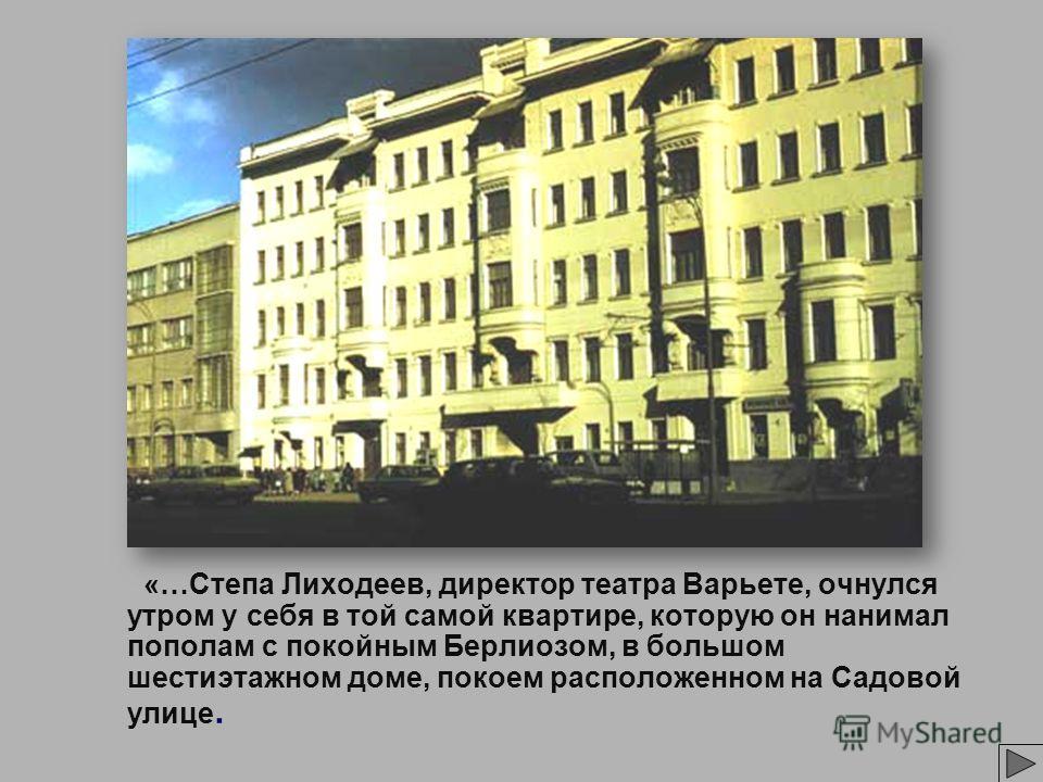 «…Степа Лиходеев, директор театра Варьете, очнулся утром у себя в той самой квартире, которую он нанимал пополам с покойным Берлиозом, в большом шестиэтажном доме, покоем расположенном на Садовой улице.